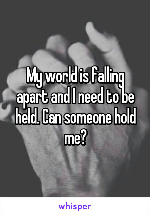 My world is falling apart and I need to be held. Can someone hold me?