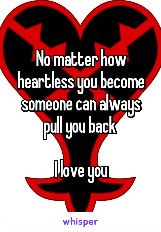 No matter how heartless you become someone can always pull you back   I love you