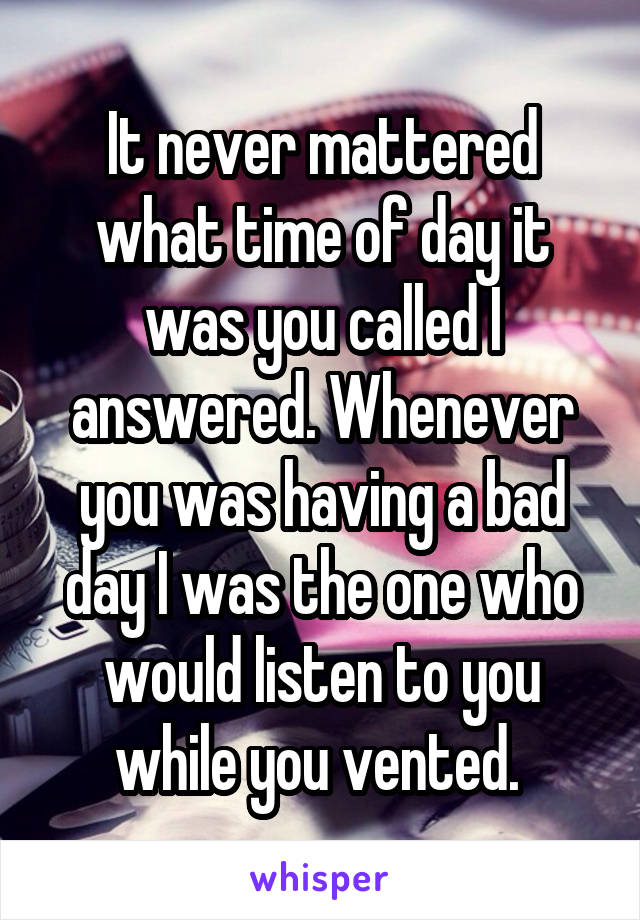 It never mattered what time of day it was you called I answered. Whenever you was having a bad day I was the one who would listen to you while you vented.