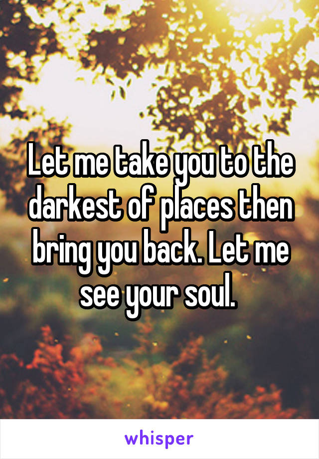 Let me take you to the darkest of places then bring you back. Let me see your soul.