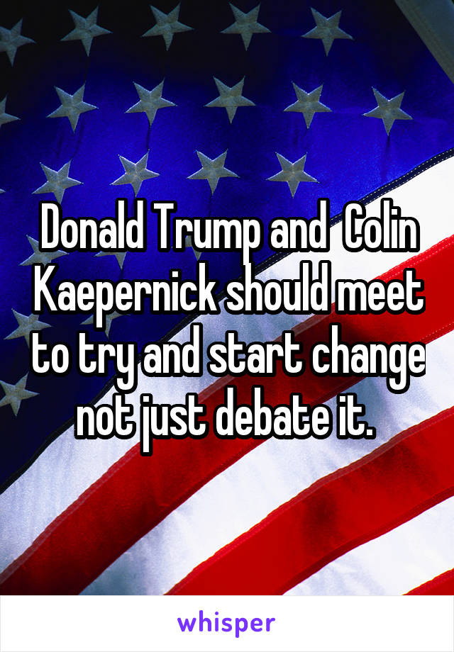 Donald Trump and  Colin Kaepernick should meet to try and start change not just debate it.