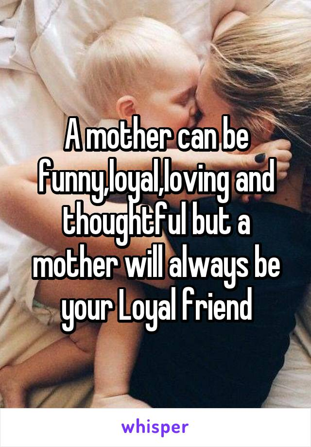 A mother can be funny,loyal,loving and thoughtful but a mother will always be your Loyal friend
