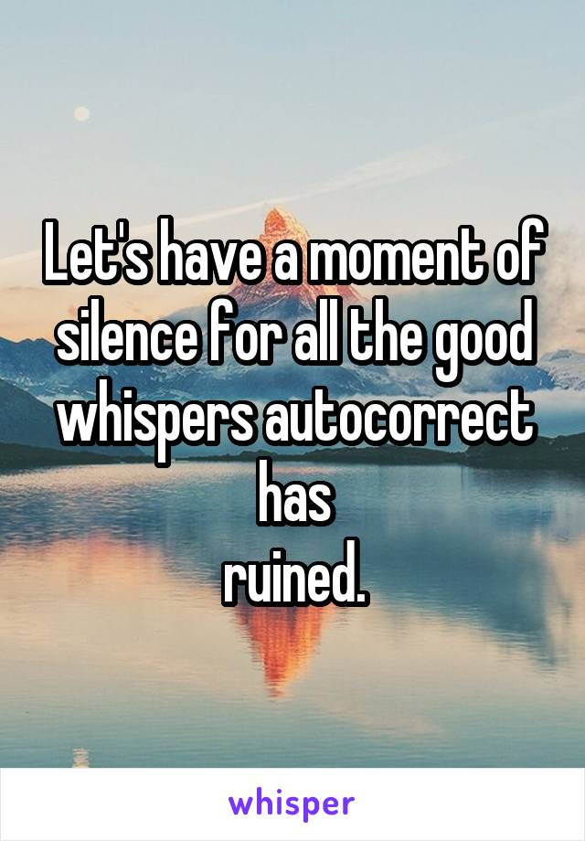 Let's have a moment of silence for all the good whispers autocorrect has ruined.