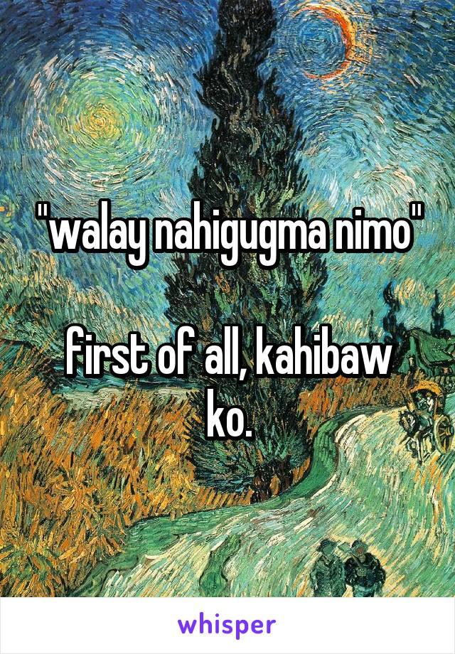 """""""walay nahigugma nimo""""  first of all, kahibaw ko."""