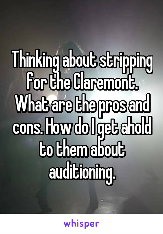 Thinking about stripping for the Claremont. What are the pros and cons. How do I get ahold to them about auditioning.