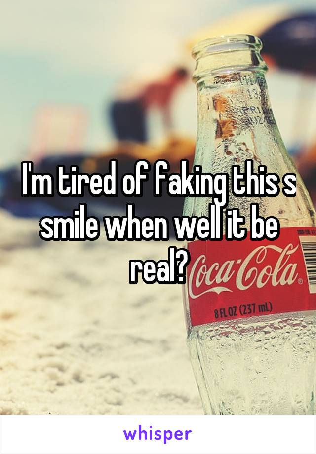 I'm tired of faking this s smile when well it be real?
