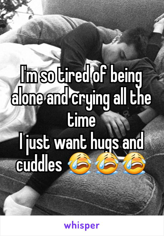 I'm so tired of being alone and crying all the time I just want hugs and cuddles 😭😭😭