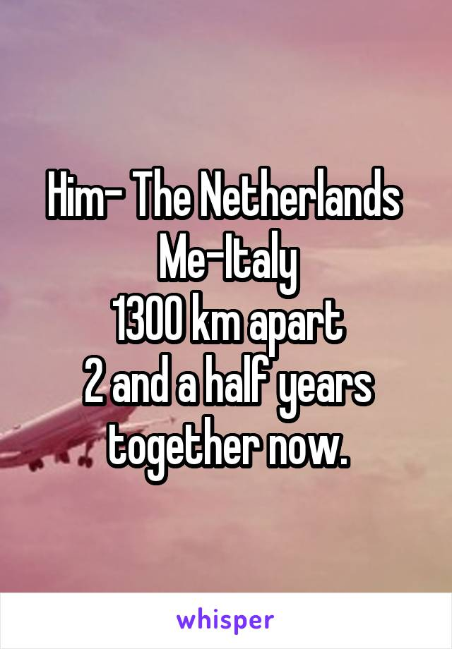 Him- The Netherlands  Me-Italy 1300 km apart 2 and a half years together now.