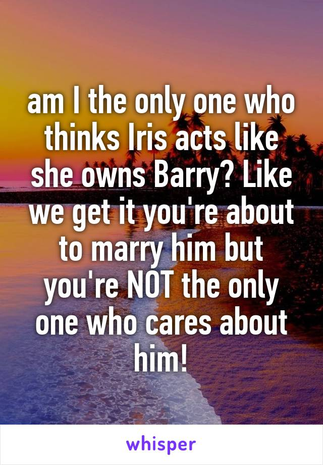 am I the only one who thinks Iris acts like she owns Barry? Like we get it you're about to marry him but you're NOT the only one who cares about him!
