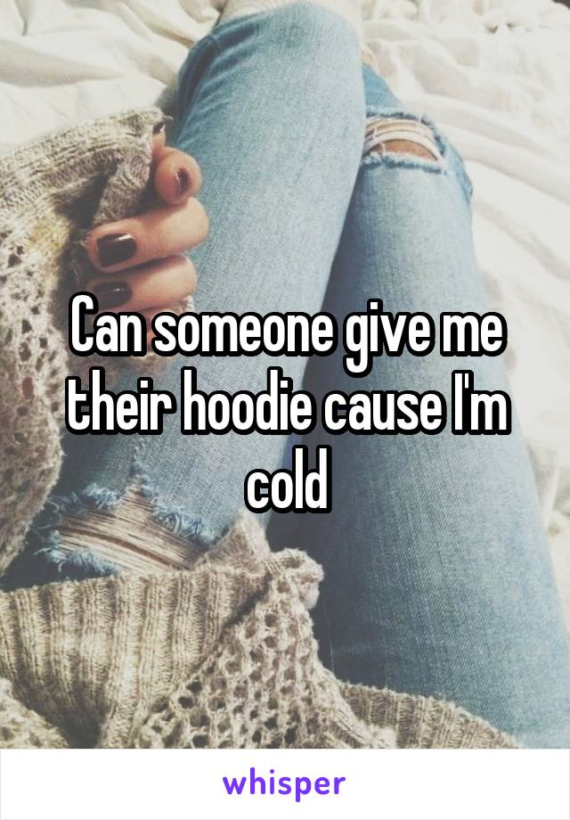 Can someone give me their hoodie cause I'm cold