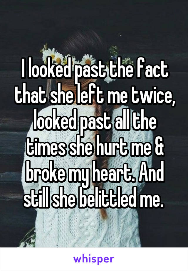 I looked past the fact that she left me twice, looked past all the times she hurt me & broke my heart. And still she belittled me.