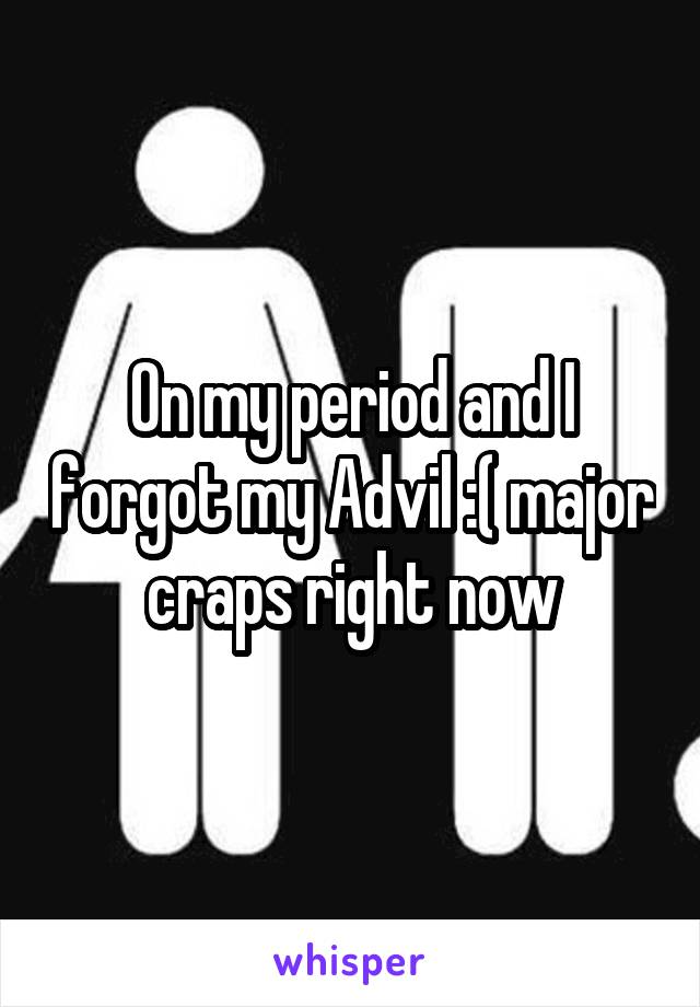 On my period and I forgot my Advil :( major craps right now