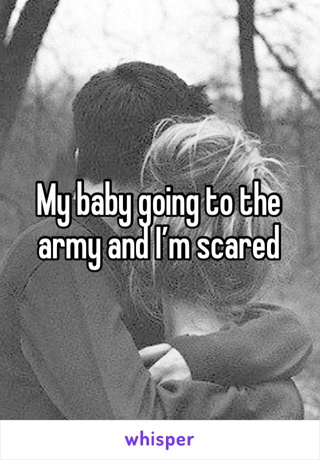 My baby going to the army and I'm scared