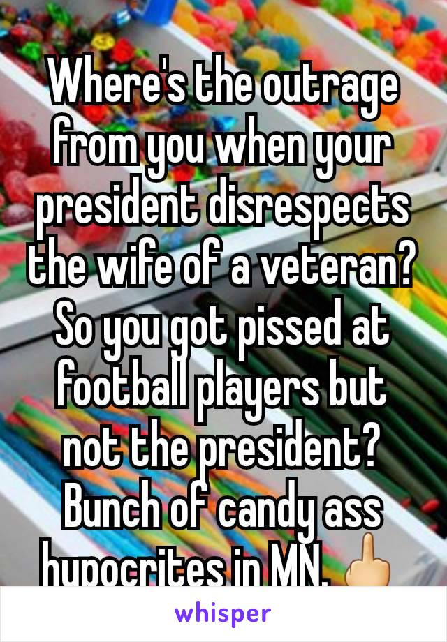 Where's the outrage from you when your president disrespects the wife of a veteran? So you got pissed at football players but not the president? Bunch of candy ass hypocrites in MN.🖕