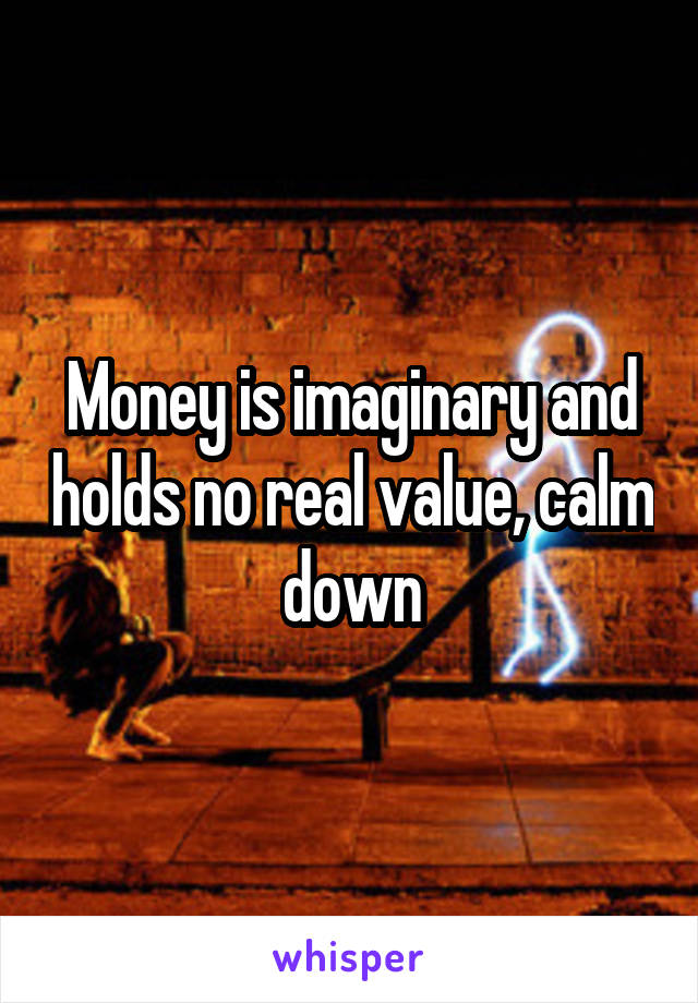 Money is imaginary and holds no real value, calm down