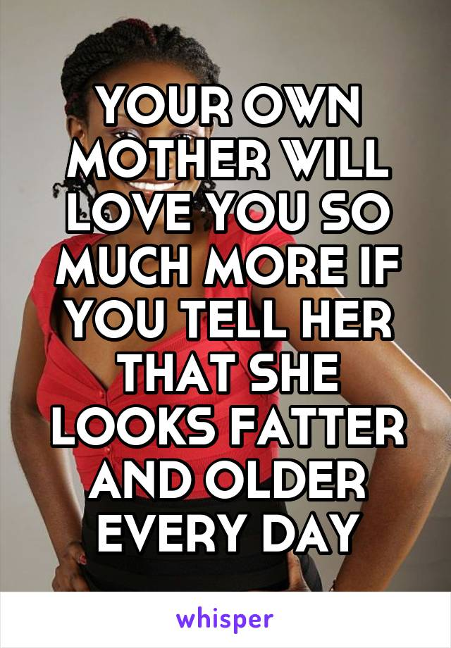 YOUR OWN MOTHER WILL LOVE YOU SO MUCH MORE IF YOU TELL HER THAT SHE LOOKS FATTER AND OLDER EVERY DAY