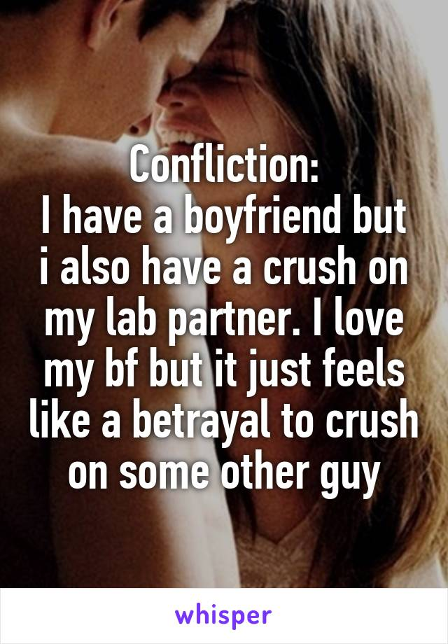 Confliction: I have a boyfriend but i also have a crush on my lab partner. I love my bf but it just feels like a betrayal to crush on some other guy