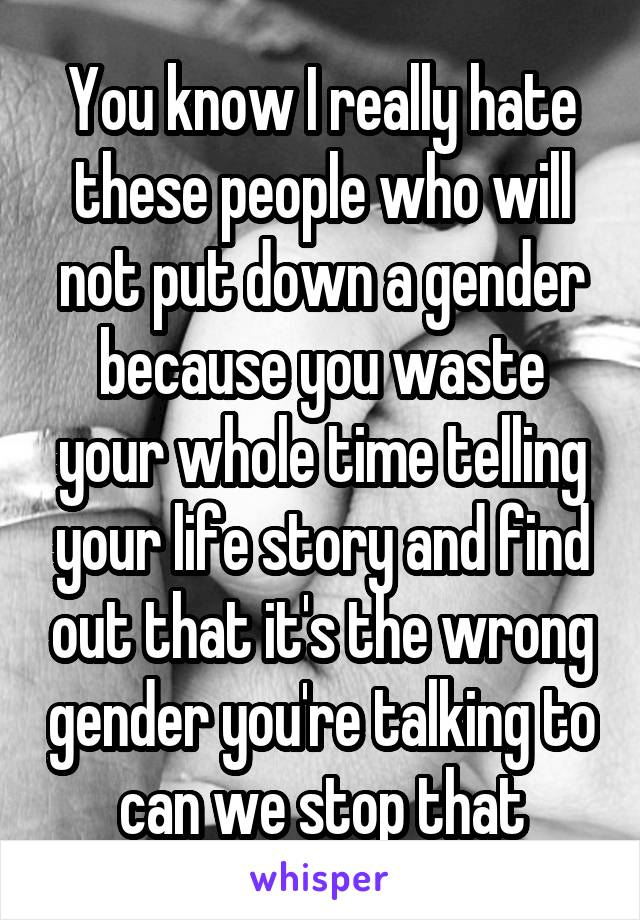 You know I really hate these people who will not put down a gender because you waste your whole time telling your life story and find out that it's the wrong gender you're talking to can we stop that