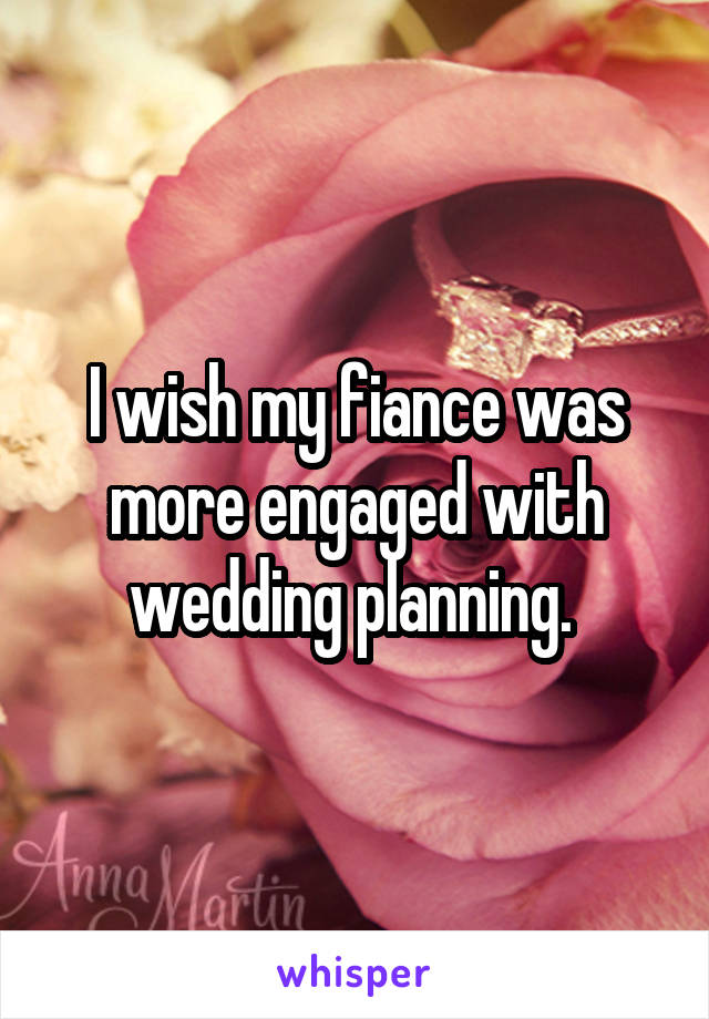 I wish my fiance was more engaged with wedding planning.