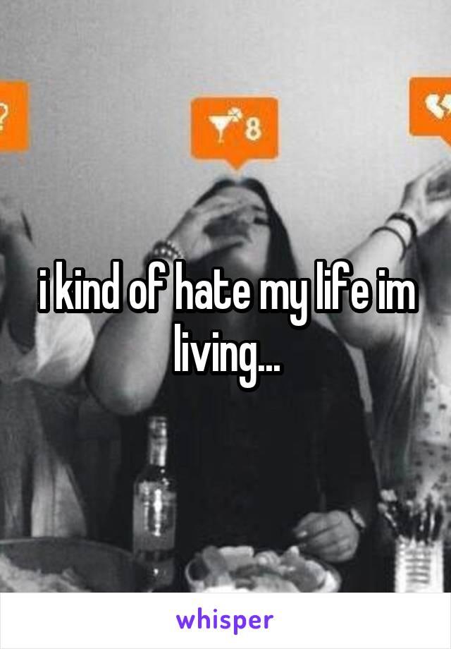 i kind of hate my life im living...