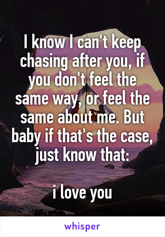 I know I can't keep chasing after you, if you don't feel the same way, or feel the same about me. But baby if that's the case, just know that:  i love you