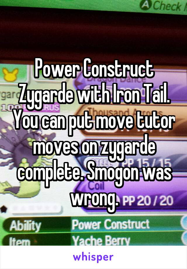 Power Construct Zygarde with Iron Tail. You can put move tutor moves on zygarde complete. Smogon was wrong.