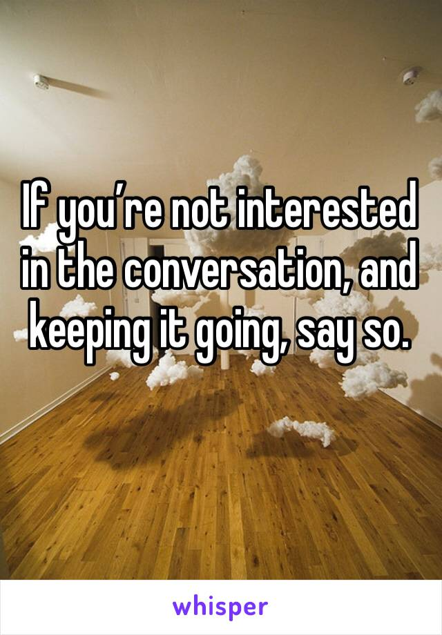 If you're not interested in the conversation, and keeping it going, say so.
