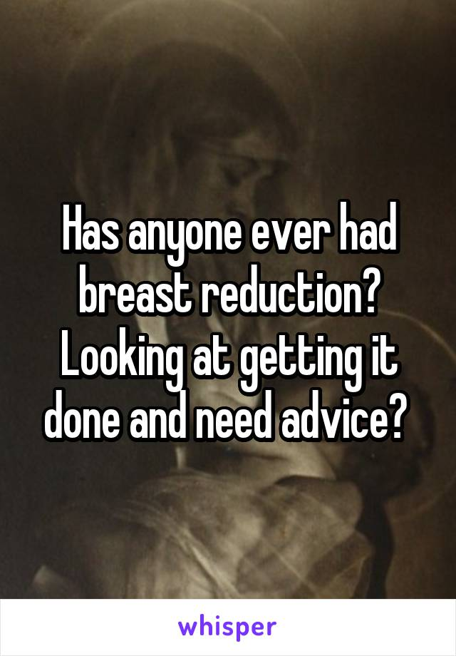 Has anyone ever had breast reduction? Looking at getting it done and need advice?