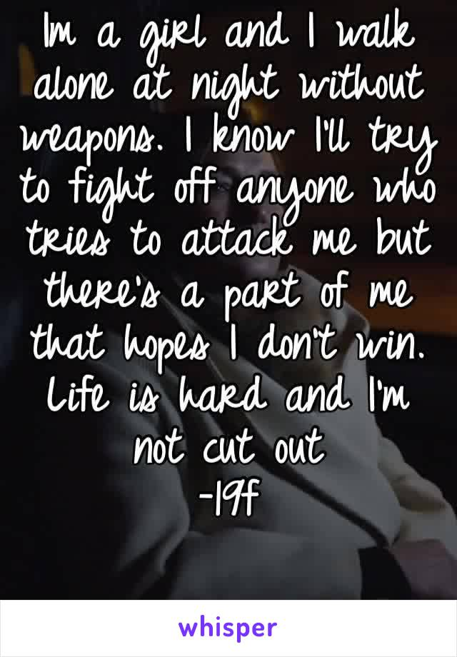 Im a girl and I walk alone at night without weapons. I know I'll try to fight off anyone who tries to attack me but there's a part of me that hopes I don't win. Life is hard and I'm not cut out -19f