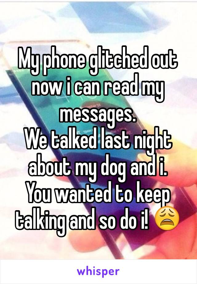 My phone glitched out now i can read my messages.  We talked last night about my dog and i.  You wanted to keep talking and so do i! 😩