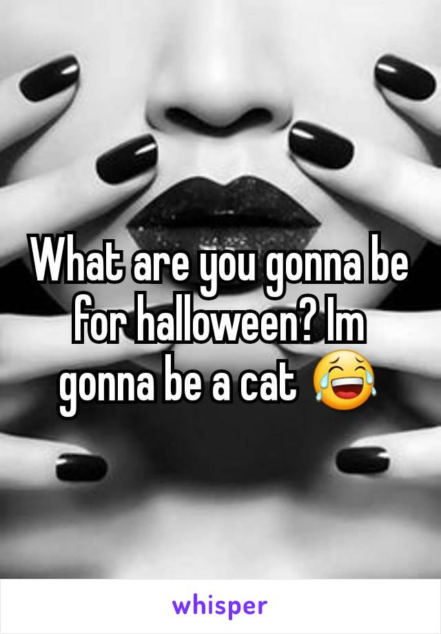 What are you gonna be for halloween? Im gonna be a cat 😂