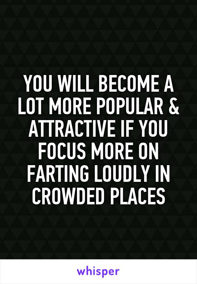 YOU WILL BECOME A LOT MORE POPULAR & ATTRACTIVE IF YOU FOCUS MORE ON FARTING LOUDLY IN CROWDED PLACES