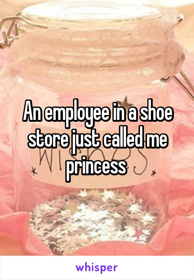 An employee in a shoe store just called me princess