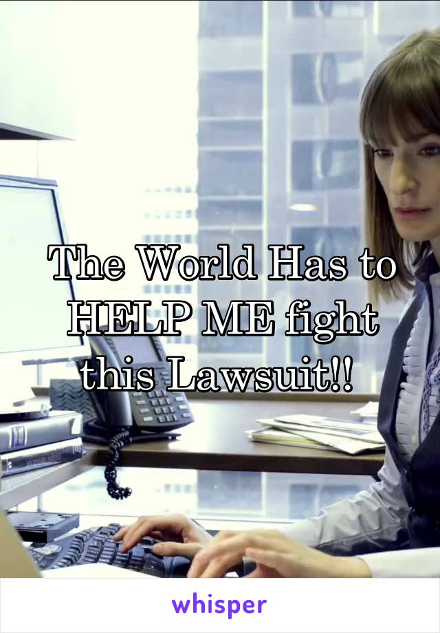 The World Has to HELP ME fight this Lawsuit!!