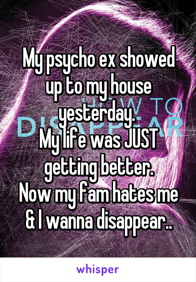 My psycho ex showed up to my house yesterday.  My life was JUST getting better. Now my fam hates me & I wanna disappear..