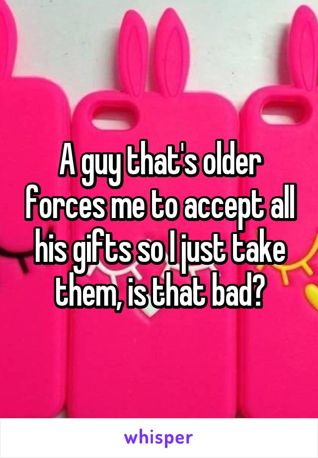 A guy that's older forces me to accept all his gifts so I just take them, is that bad?