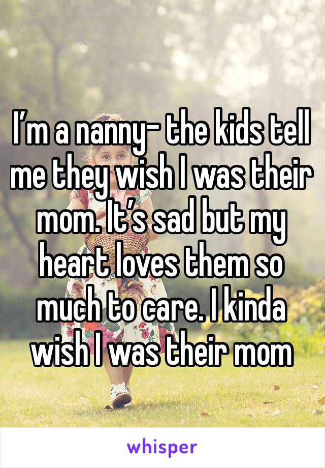 I'm a nanny- the kids tell me they wish I was their mom. It's sad but my heart loves them so much to care. I kinda wish I was their mom