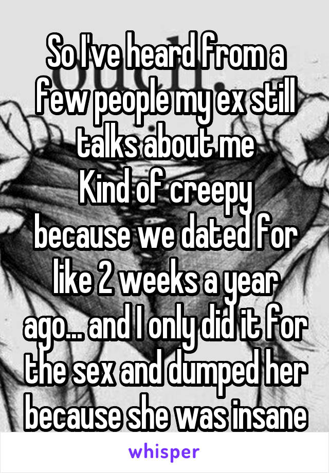 So I've heard from a few people my ex still talks about me Kind of creepy because we dated for like 2 weeks a year ago... and I only did it for the sex and dumped her because she was insane