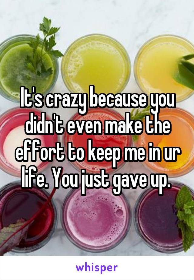 It's crazy because you didn't even make the effort to keep me in ur life. You just gave up.