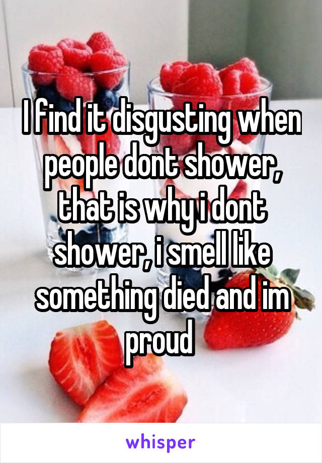 I find it disgusting when people dont shower, that is why i dont shower, i smell like something died and im proud