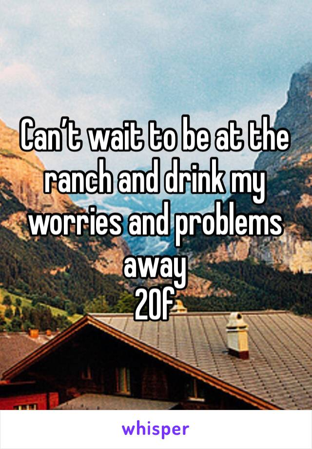 Can't wait to be at the ranch and drink my worries and problems away 20f