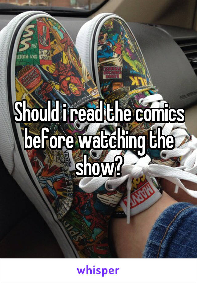 Should i read the comics before watching the show?