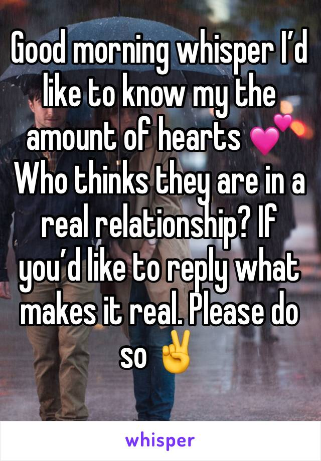 Good morning whisper I'd like to know my the amount of hearts 💕  Who thinks they are in a real relationship? If you'd like to reply what makes it real. Please do so ✌️