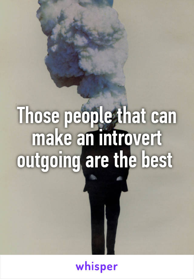 Those people that can make an introvert outgoing are the best
