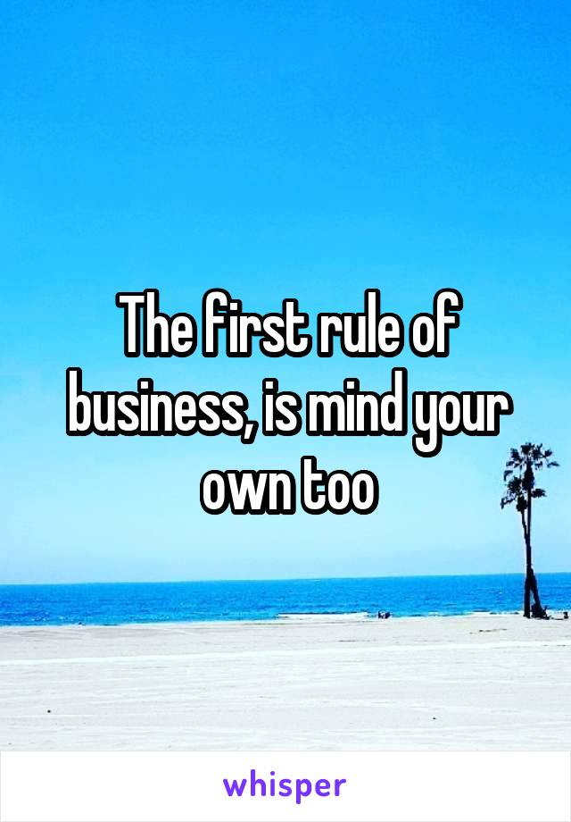 The first rule of business, is mind your own too