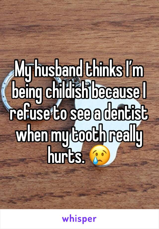 My husband thinks I'm being childish because I refuse to see a dentist when my tooth really hurts. 😢