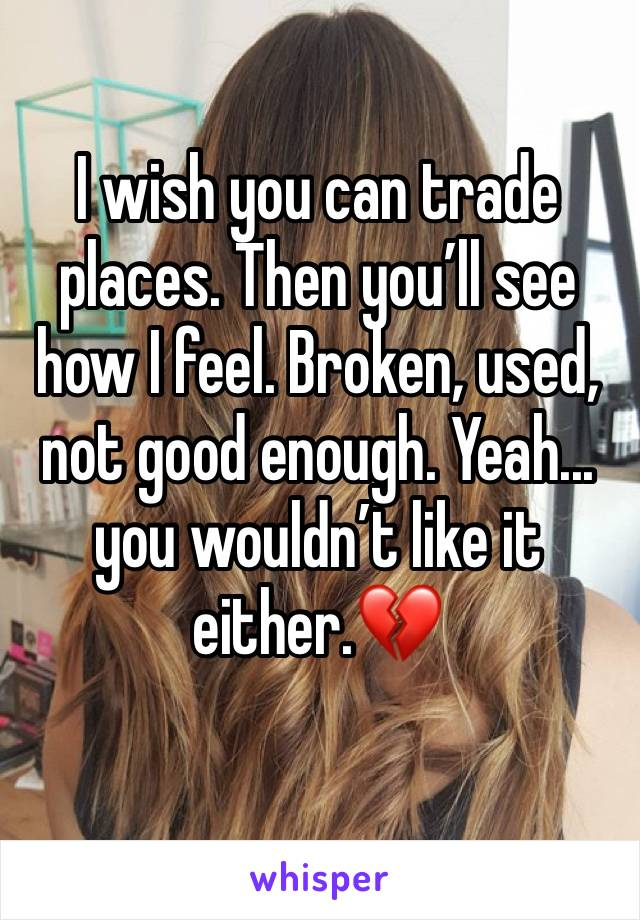 I wish you can trade places. Then you'll see how I feel. Broken, used, not good enough. Yeah... you wouldn't like it either.💔