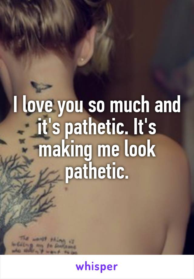 I love you so much and it's pathetic. It's making me look pathetic.