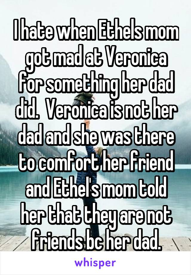I hate when Ethels mom got mad at Veronica for something her dad did.  Veronica is not her dad and she was there to comfort her friend and Ethel's mom told her that they are not friends bc her dad.