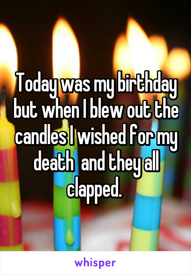 Today was my birthday but when I blew out the candles I wished for my death  and they all clapped.